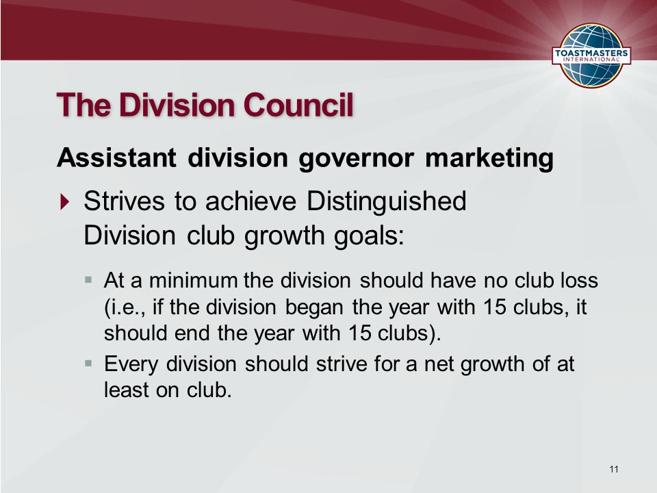 The Division Council  Strives to achieve Distinguished Division club growth goals: Assistant division governor marketing  At a minimum the division should have no club loss (i.e., if the division began the year with 15 clubs, it should end the year with 15 clubs).