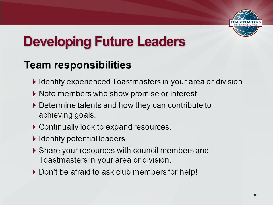  Identify experienced Toastmasters in your area or division.  Note members who show promise or interest.  Determine talents and how they can contri