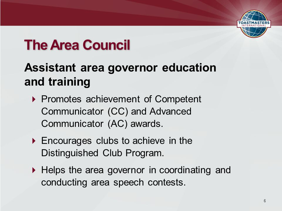 6 The Area Council  Promotes achievement of Competent Communicator (CC) and Advanced Communicator (AC) awards.  Encourages clubs to achieve in the D
