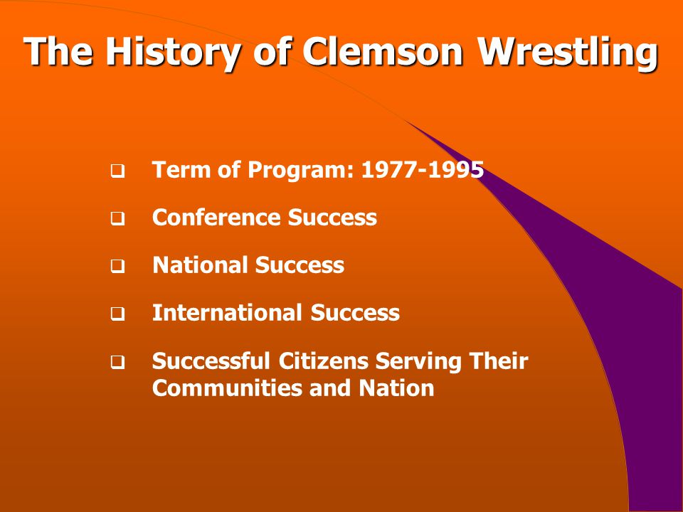 The History of Clemson Wrestling  Term of Program: 1977-1995  Conference Success  National Success  International Success  Successful Citizens Serving Their Communities and Nation