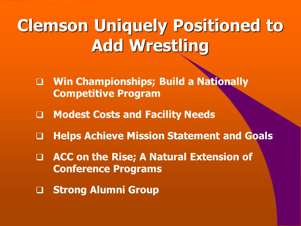 Clemson Uniquely Positioned to Add Wrestling  Win Championships; Build a Nationally Competitive Program  Modest Costs and Facility Needs  Helps Achieve Mission Statement and Goals  ACC on the Rise; A Natural Extension of Conference Programs  Strong Alumni Group