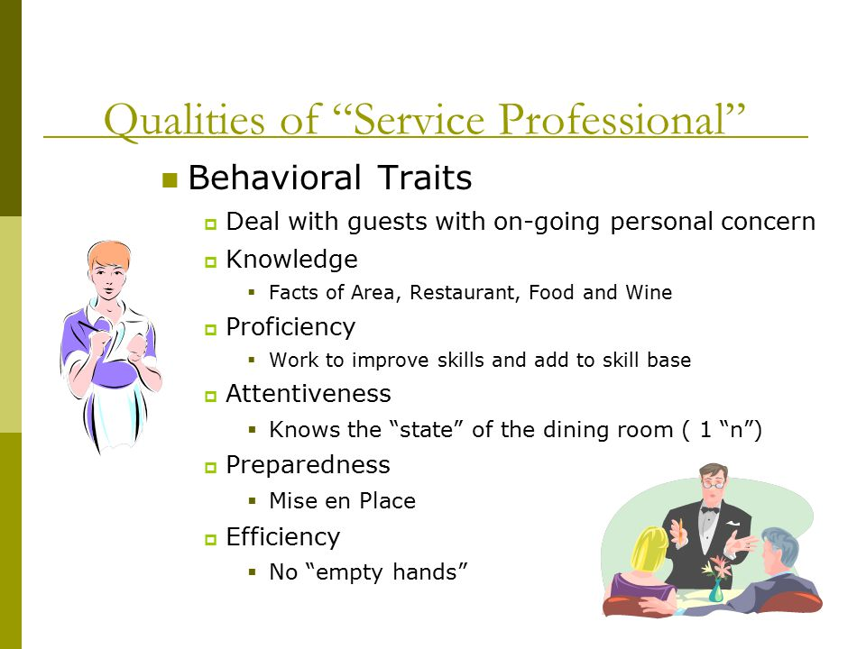 Qualities of Service Professional Behavioral Traits  Deal with guests with on-going personal concern  Knowledge  Facts of Area, Restaurant, Food and Wine  Proficiency  Work to improve skills and add to skill base  Attentiveness  Knows the state of the dining room ( 1 n )  Preparedness  Mise en Place  Efficiency  No empty hands