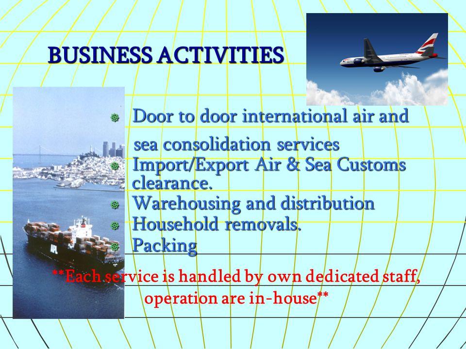 BUSINESS ACTIVITIES  Door to door international air and sea consolidation services sea consolidation services ] Import/Export Air & Sea Customs clear