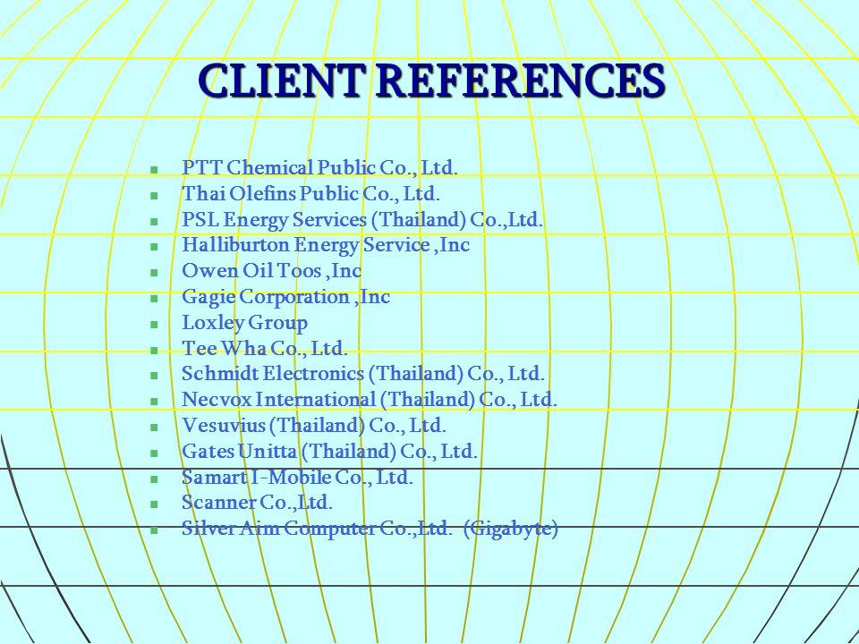 CLIENT REFERENCES PTT Chemical Public Co., Ltd. Thai Olefins Public Co., Ltd. PSL Energy Services (Thailand) Co.,Ltd. Halliburton Energy Service,Inc O