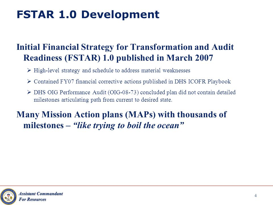 4 FSTAR 1.0 Development Initial Financial Strategy for Transformation and Audit Readiness (FSTAR) 1.0 published in March 2007  High-level strategy and schedule to address material weaknesses  Contained FY07 financial corrective actions published in DHS ICOFR Playbook  DHS OIG Performance Audit (OIG-08-73) concluded plan did not contain detailed milestones articulating path from current to desired state.