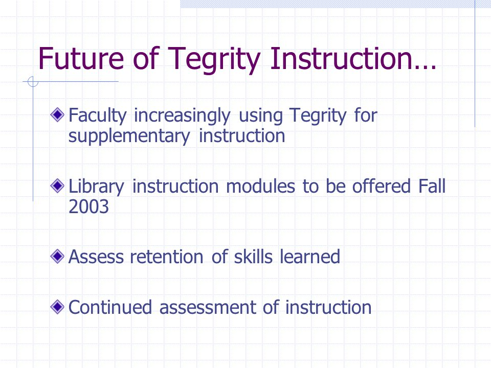 Future of Tegrity Instruction… Faculty increasingly using Tegrity for supplementary instruction Library instruction modules to be offered Fall 2003 Assess retention of skills learned Continued assessment of instruction