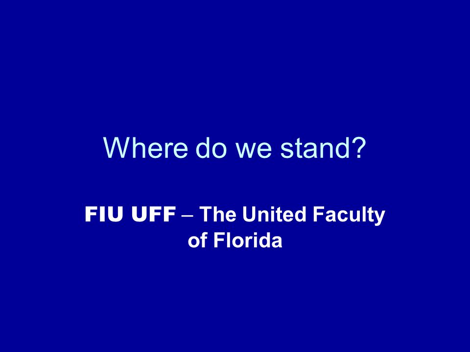 Where do we stand FIU UFF – The United Faculty of Florida