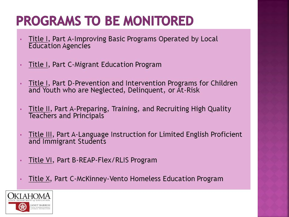 Title I, Part A-Improving Basic Programs Operated by Local Education Agencies Title I, Part C-Migrant Education Program Title I, Part D-Prevention and Intervention Programs for Children and Youth who are Neglected, Delinquent, or At-Risk Title II, Part A-Preparing, Training, and Recruiting High Quality Teachers and Principals Title III, Part A-Language Instruction for Limited English Proficient and Immigrant Students Title VI, Part B-REAP-Flex/RLIS Program Title X, Part C-McKinney-Vento Homeless Education Program