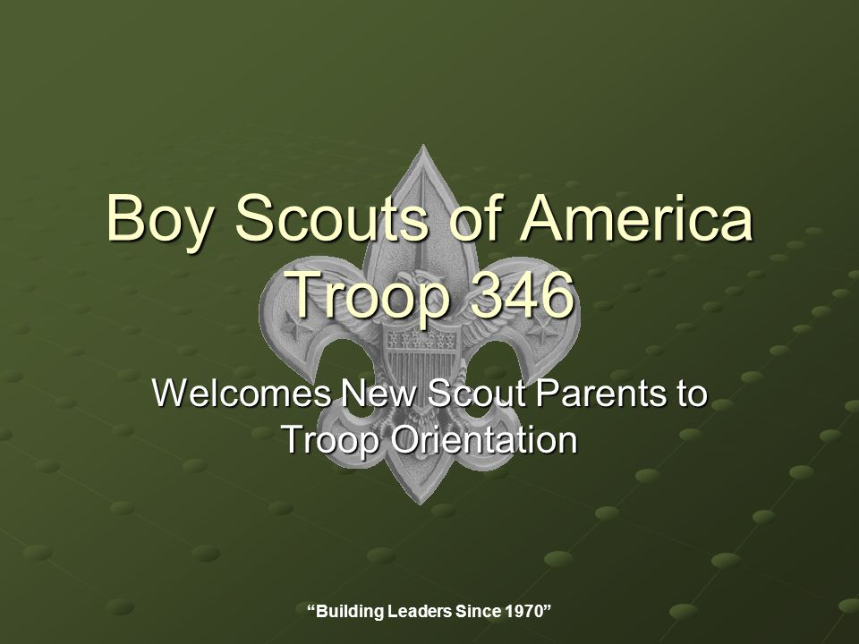Boy Scouts of America Troop 346 Welcomes New Scout Parents to Troop Orientation Building Leaders Since 1970