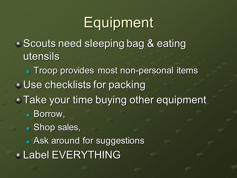 Equipment Scouts need sleeping bag & eating utensils Troop provides most non-personal items Troop provides most non-personal items Use checklists for packing Take your time buying other equipment Borrow, Borrow, Shop sales, Shop sales, Ask around for suggestions Ask around for suggestions Label EVERYTHING