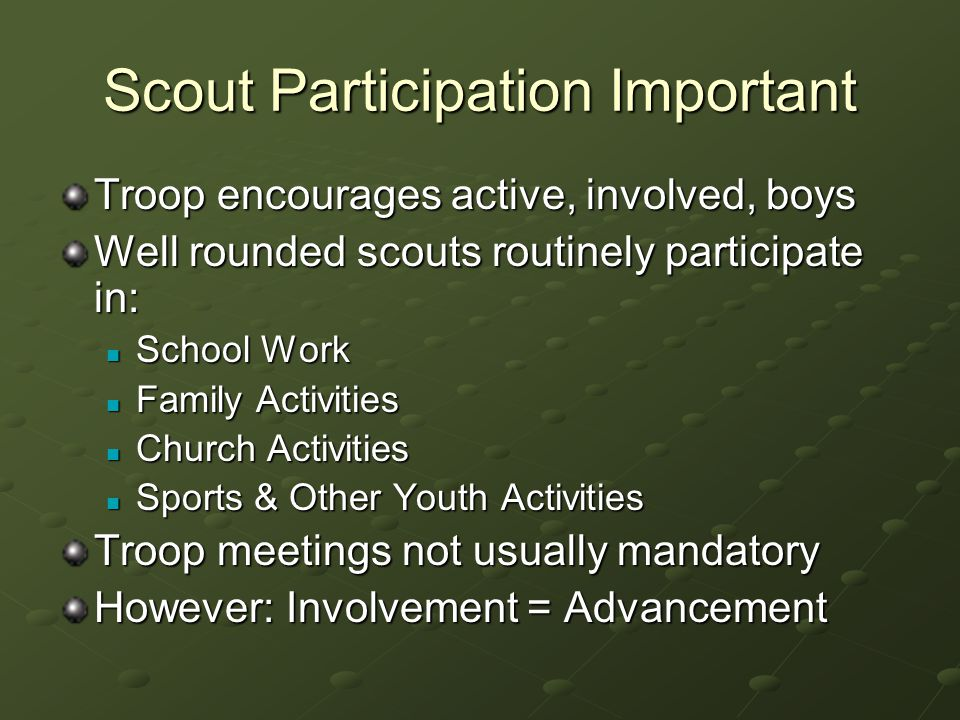 Scout Participation Important Troop encourages active, involved, boys Well rounded scouts routinely participate in: School Work School Work Family Activities Family Activities Church Activities Church Activities Sports & Other Youth Activities Sports & Other Youth Activities Troop meetings not usually mandatory However: Involvement = Advancement