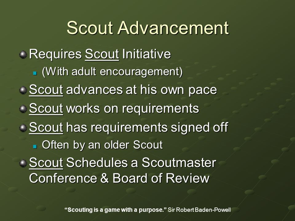 Scout Advancement Requires Scout Initiative (With adult encouragement) (With adult encouragement) Scout advances at his own pace Scout works on requirements Scout has requirements signed off Often by an older Scout Often by an older Scout Scout Schedules a Scoutmaster Conference & Board of Review Scouting is a game with a purpose. Sir Robert Baden-Powell