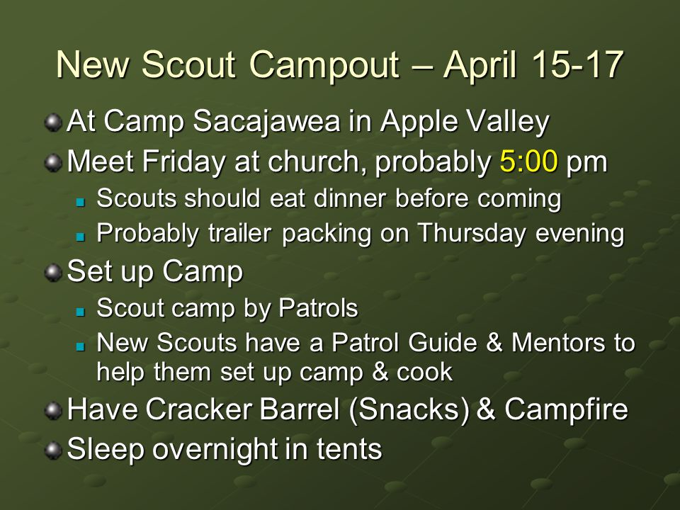 New Scout Campout – April 15-17 At Camp Sacajawea in Apple Valley Meet Friday at church, probably 5:00 pm Scouts should eat dinner before coming Scouts should eat dinner before coming Probably trailer packing on Thursday evening Probably trailer packing on Thursday evening Set up Camp Scout camp by Patrols Scout camp by Patrols New Scouts have a Patrol Guide & Mentors to help them set up camp & cook New Scouts have a Patrol Guide & Mentors to help them set up camp & cook Have Cracker Barrel (Snacks) & Campfire Sleep overnight in tents