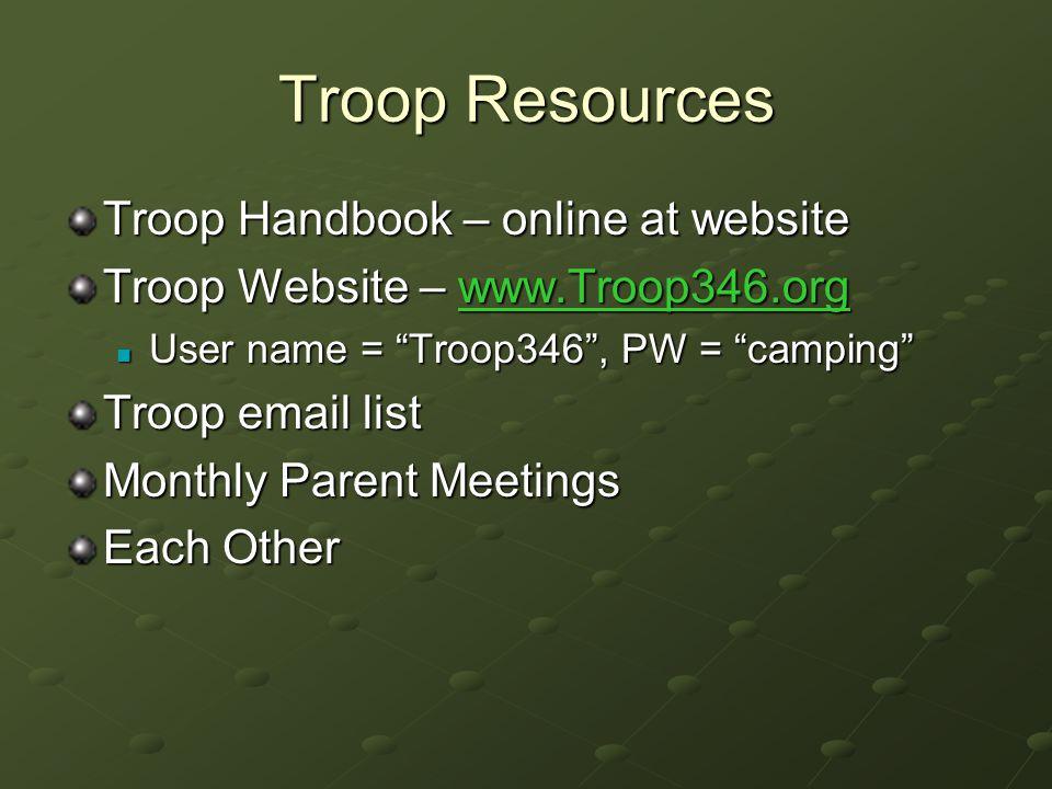 Troop Resources Troop Handbook – online at website Troop Website – www.Troop346.org www.Troop346.org User name = Troop346 , PW = camping User name = Troop346 , PW = camping Troop email list Monthly Parent Meetings Each Other