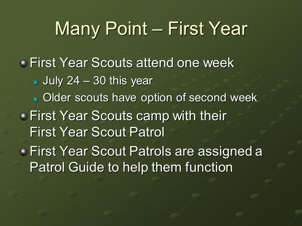 Many Point – First Year First Year Scouts attend one week July 24 – 30 this year July 24 – 30 this year Older scouts have option of second week Older scouts have option of second week First Year Scouts camp with their First Year Scout Patrol First Year Scout Patrols are assigned a Patrol Guide to help them function