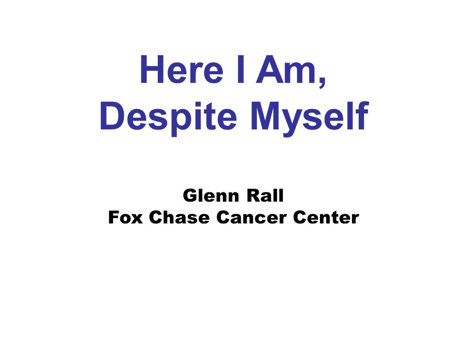 Here I Am, Despite Myself Glenn Rall Fox Chase Cancer Center