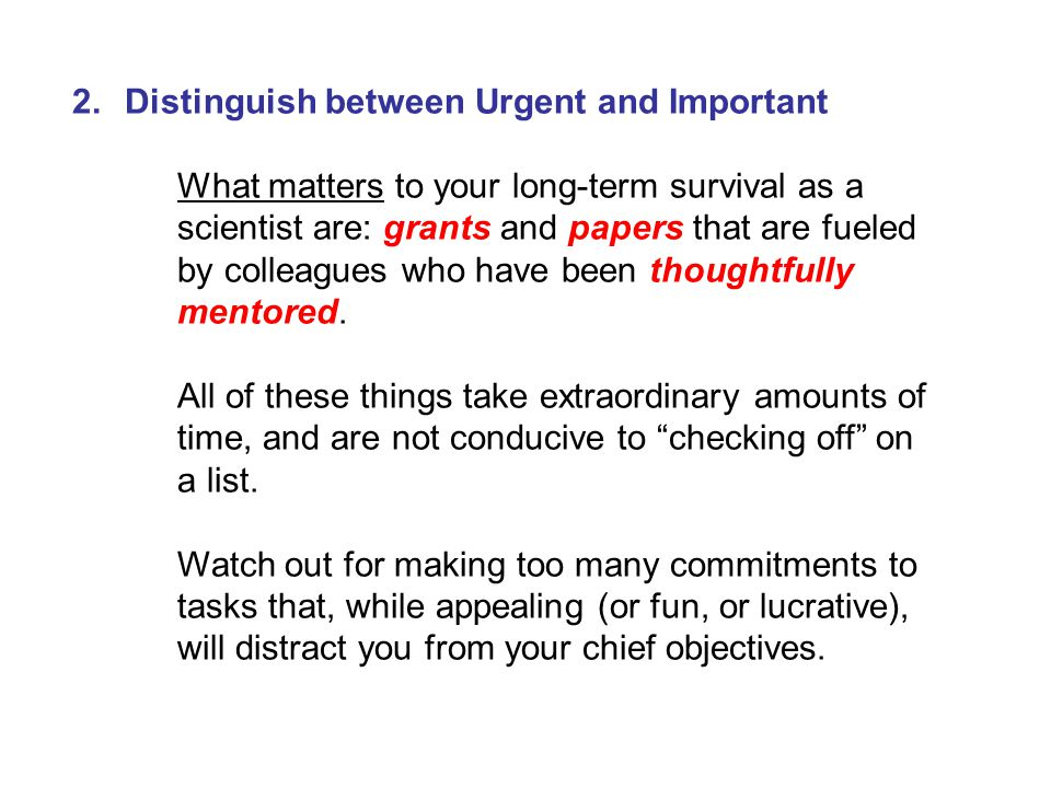 2.Distinguish between Urgent and Important What matters to your long-term survival as a scientist are: grants and papers that are fueled by colleagues who have been thoughtfully mentored.