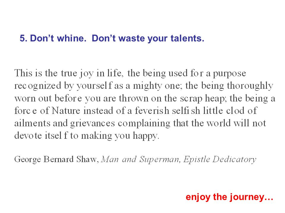 5. Don't whine. Don't waste your talents. enjoy the journey…