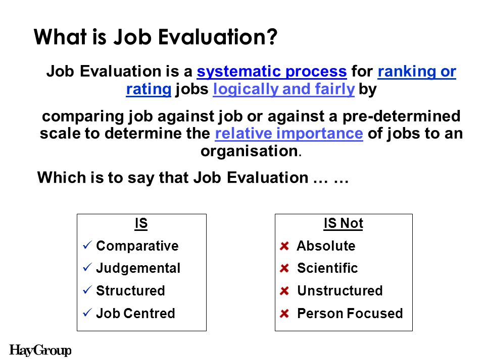 Possible Applications for Job Evaluation JOB EVALUATION Reward Organisational Analysis Grading Career Development Succession Planning Identifying 'gaps' in the structure Understand relationships between roles Link to market data Understanding possible career paths Underpin the framework