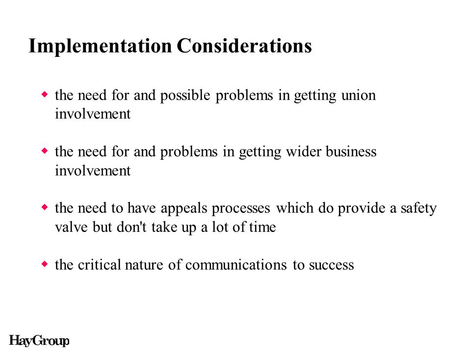 Implementation Considerations  the need for and possible problems in getting union involvement  the need for and problems in getting wider business involvement  the need to have appeals processes which do provide a safety valve but don t take up a lot of time  the critical nature of communications to success