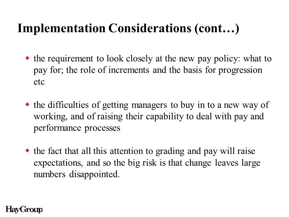 Implementation Considerations (cont…)  the requirement to look closely at the new pay policy: what to pay for; the role of increments and the basis for progression etc  the difficulties of getting managers to buy in to a new way of working, and of raising their capability to deal with pay and performance processes  the fact that all this attention to grading and pay will raise expectations, and so the big risk is that change leaves large numbers disappointed.