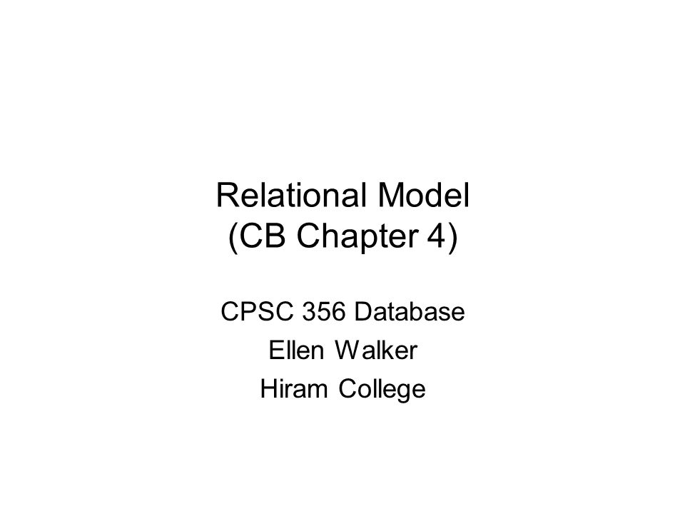 Relational Model (CB Chapter 4) CPSC 356 Database Ellen Walker Hiram College