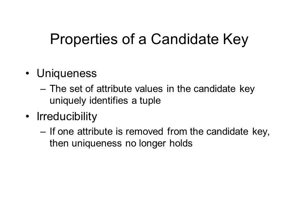 Properties of a Candidate Key Uniqueness –The set of attribute values in the candidate key uniquely identifies a tuple Irreducibility –If one attribut