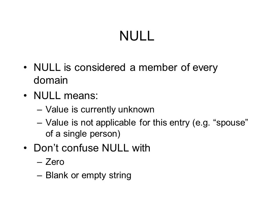 "NULL NULL is considered a member of every domain NULL means: –Value is currently unknown –Value is not applicable for this entry (e.g. ""spouse"" of a s"