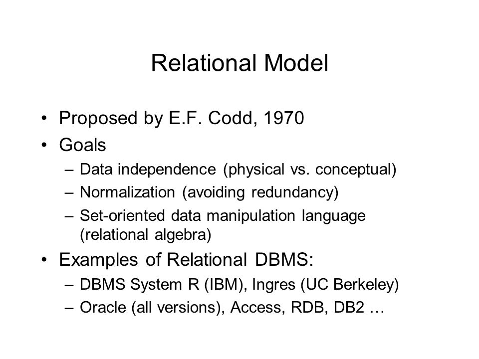 Relational Model Proposed by E.F. Codd, 1970 Goals –Data independence (physical vs.
