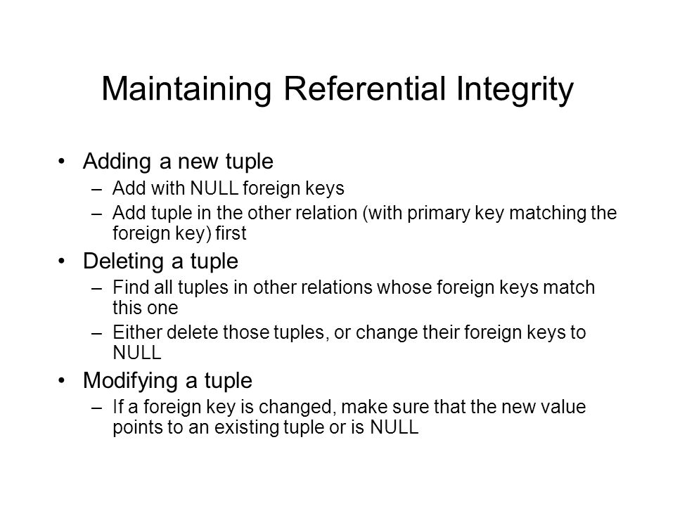 Maintaining Referential Integrity Adding a new tuple –Add with NULL foreign keys –Add tuple in the other relation (with primary key matching the forei