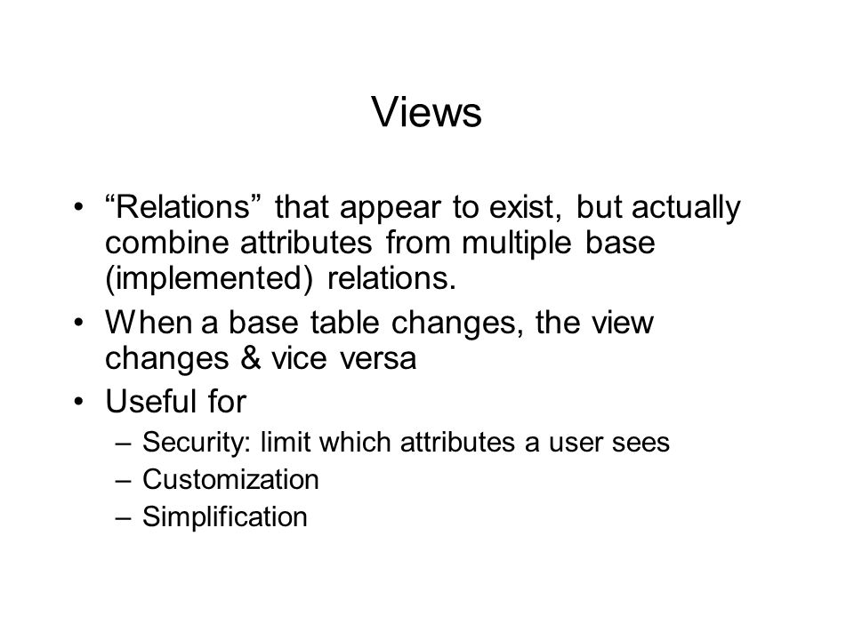 "Views ""Relations"" that appear to exist, but actually combine attributes from multiple base (implemented) relations. When a base table changes, the vie"