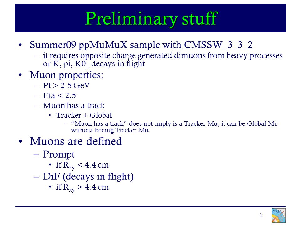 1 Preliminary stuff Summer09 ppMuMuX sample with CMSSW_3_3_2 –it requires opposite charge generated dimuons from heavy processes or K, pi, K0 L decays in flight Muon properties: –Pt > 2.5 GeV –Eta < 2.5 –Muon has a track Tracker + Global – Muon has a track does not imply is a Tracker Mu, it can be Global Mu without beeing Tracker Mu Muons are defined –Prompt if R xy < 4.4 cm –DiF (decays in flight) if R xy > 4.4 cm