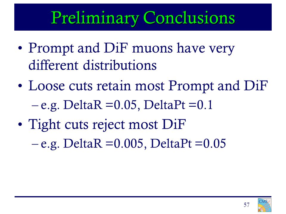 57 Preliminary Conclusions Prompt and DiF muons have very different distributions Loose cuts retain most Prompt and DiF –e.g.