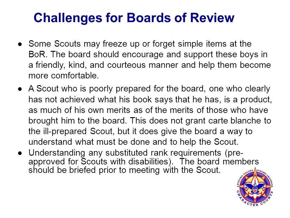 Challenges for Boards of Review Some Scouts may freeze up or forget simple items at the BoR. The board should encourage and support these boys in a fr