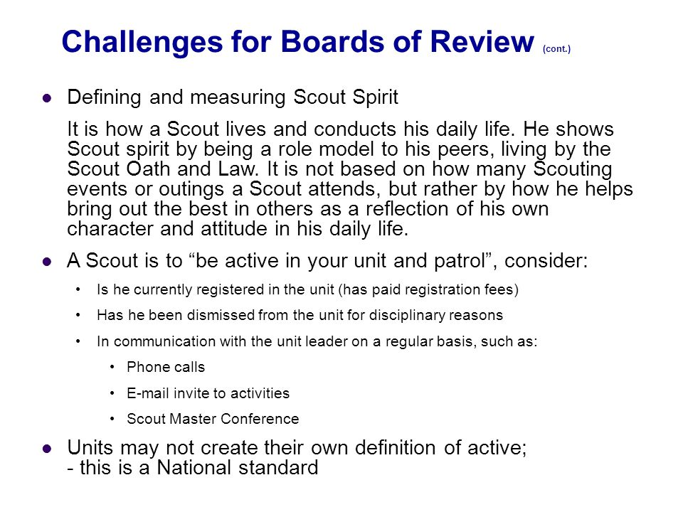 Challenges for Boards of Review (cont.) Defining and measuring Scout Spirit It is how a Scout lives and conducts his daily life. He shows Scout spirit