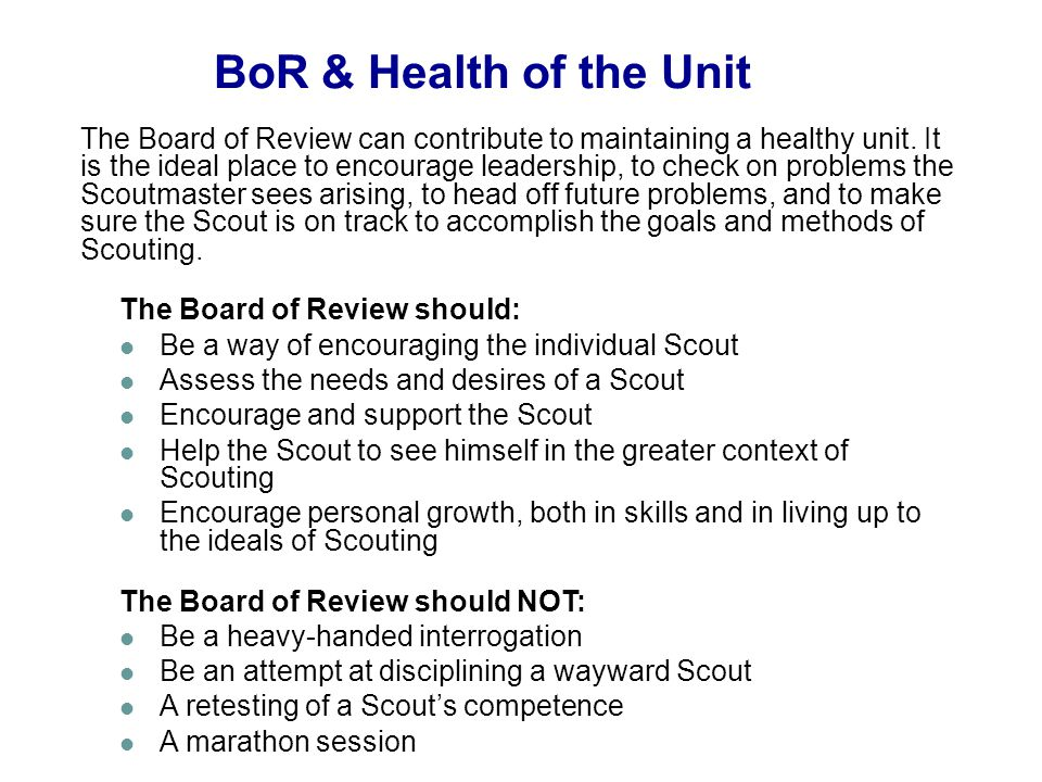 The Board of Review can contribute to maintaining a healthy unit. It is the ideal place to encourage leadership, to check on problems the Scoutmaster