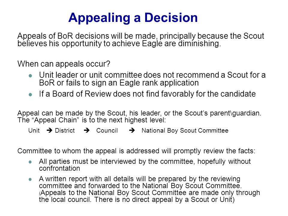 Appealing a Decision Appeals of BoR decisions will be made, principally because the Scout believes his opportunity to achieve Eagle are diminishing. W