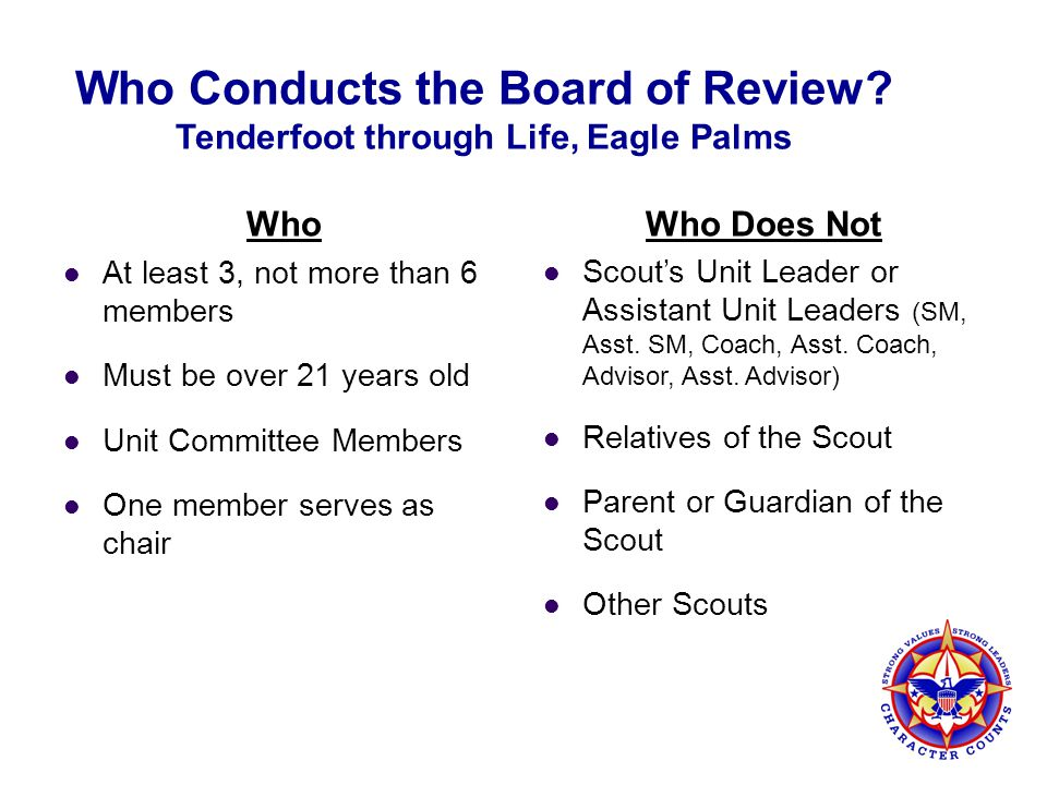 Who Conducts the Board of Review? Tenderfoot through Life, Eagle Palms Who At least 3, not more than 6 members Must be over 21 years old Unit Committe