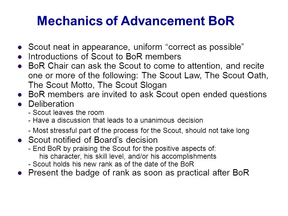 """Mechanics of Advancement BoR Scout neat in appearance, uniform """"correct as possible"""" Introductions of Scout to BoR members BoR Chair can ask the Scout"""