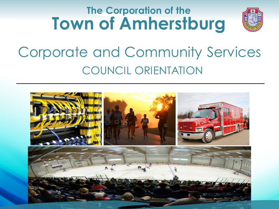 Council Orientation Corporate and Community Services The Corporation of the Town of Amherstburg COUNCIL ORIENTATION Corporate and Community Services