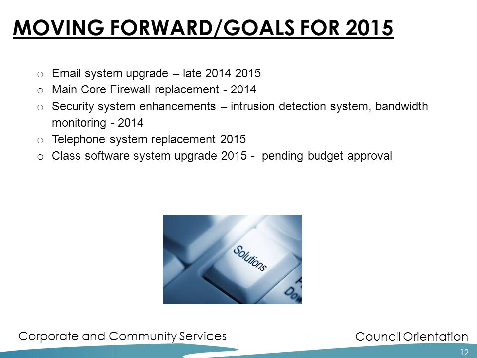 Council Orientation Corporate and Community Services 12 MOVING FORWARD/GOALS FOR 2015 o Email system upgrade – late 2014 2015 o Main Core Firewall rep