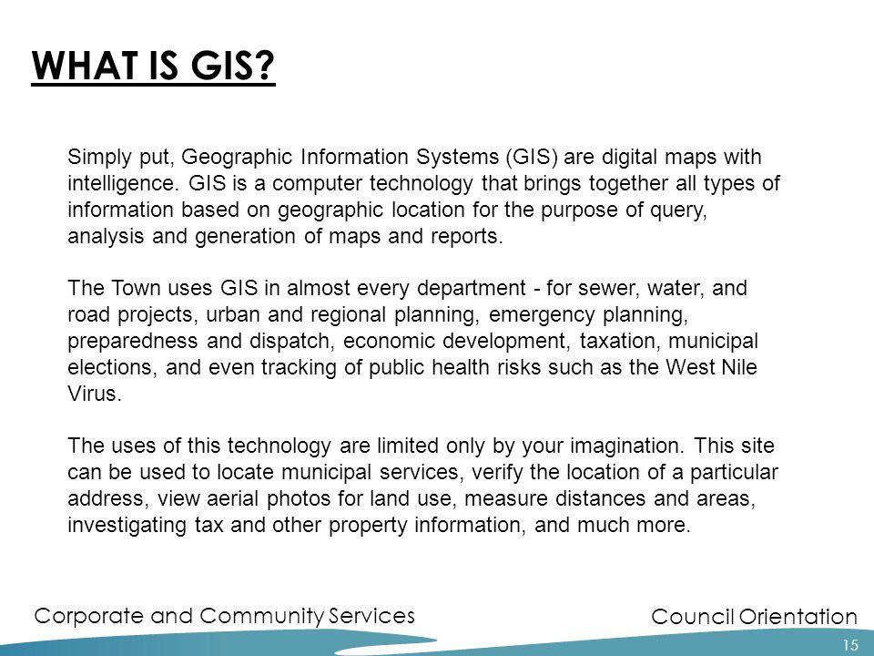 Council Orientation Corporate and Community Services 15 WHAT IS GIS? Simply put, Geographic Information Systems (GIS) are digital maps with intelligen