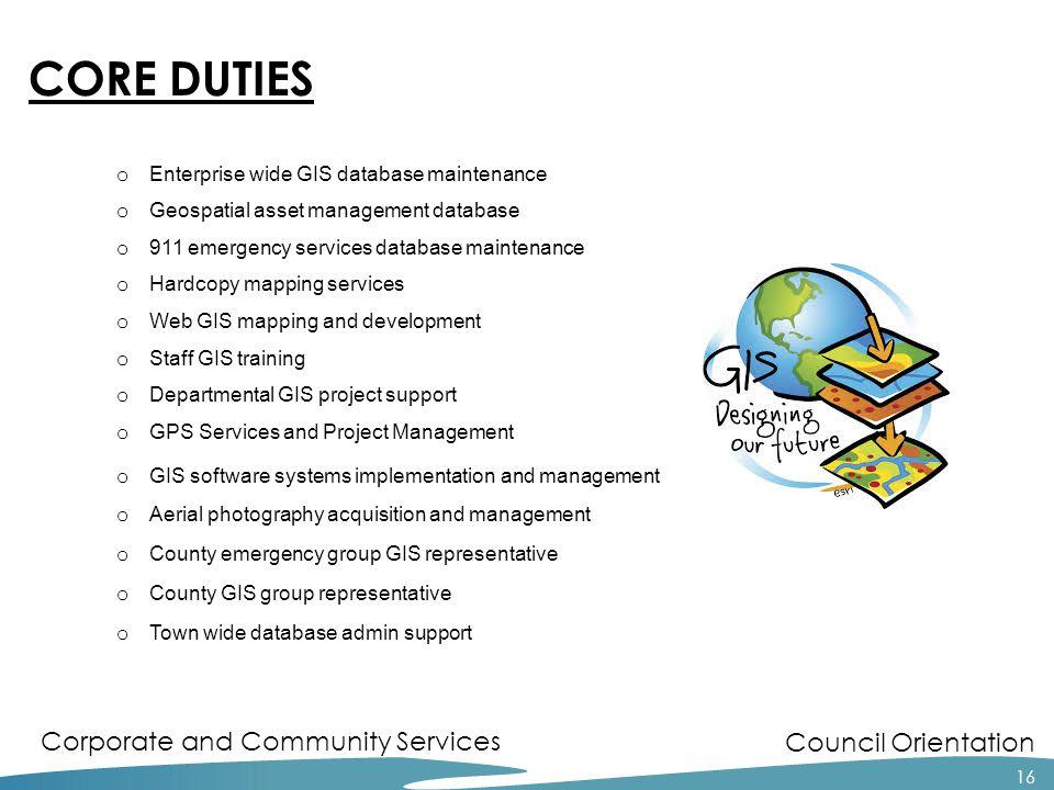 Council Orientation Corporate and Community Services 16 CORE DUTIES o Enterprise wide GIS database maintenance o Geospatial asset management database