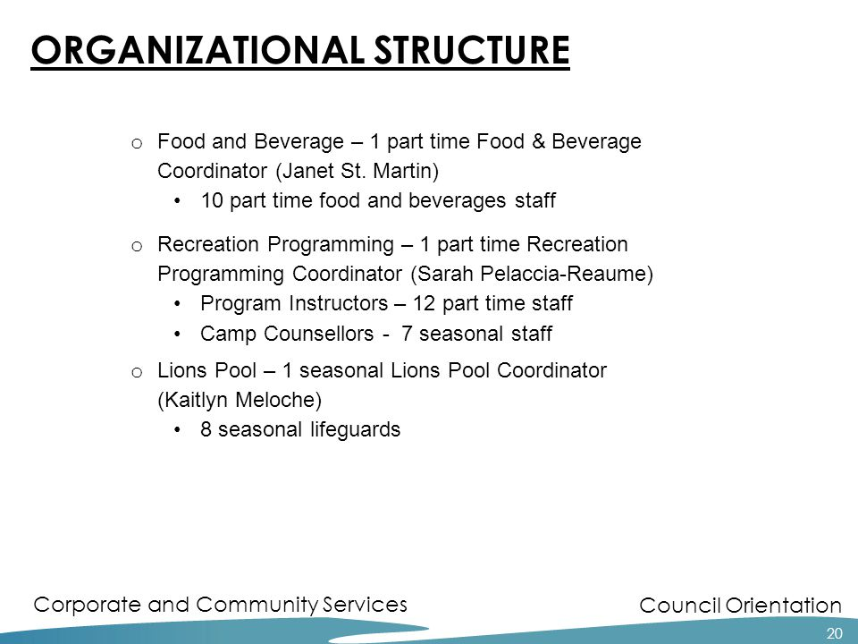 Council Orientation Corporate and Community Services 20 ORGANIZATIONAL STRUCTURE o Food and Beverage – 1 part time Food & Beverage Coordinator (Janet St.