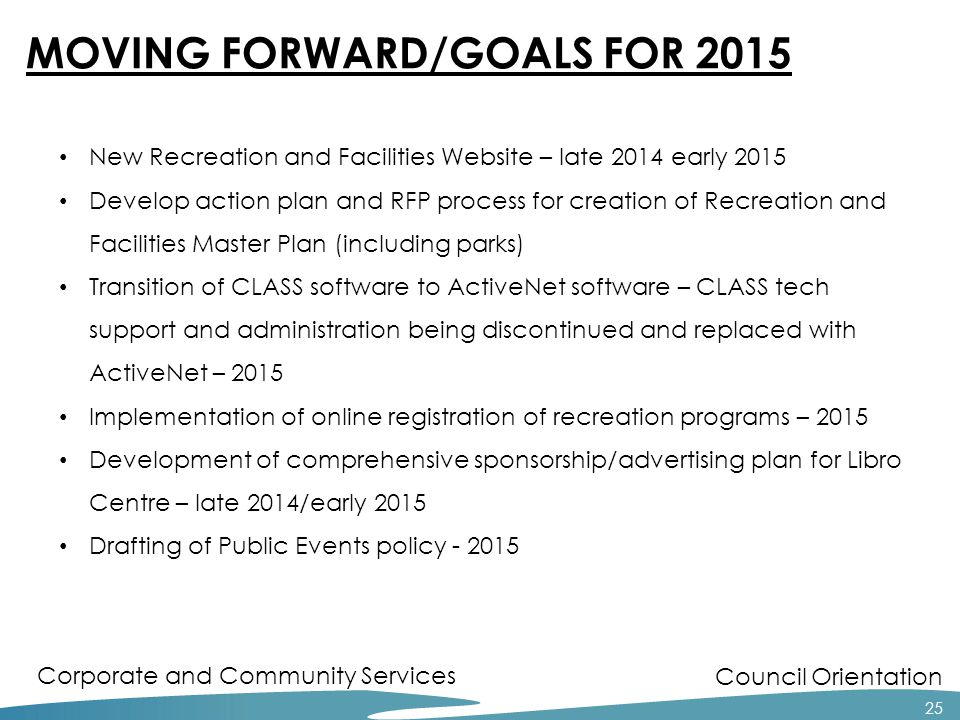 Council Orientation Corporate and Community Services 25 MOVING FORWARD/GOALS FOR 2015 New Recreation and Facilities Website – late 2014 early 2015 Develop action plan and RFP process for creation of Recreation and Facilities Master Plan (including parks) Transition of CLASS software to ActiveNet software – CLASS tech support and administration being discontinued and replaced with ActiveNet – 2015 Implementation of online registration of recreation programs – 2015 Development of comprehensive sponsorship/advertising plan for Libro Centre – late 2014/early 2015 Drafting of Public Events policy - 2015