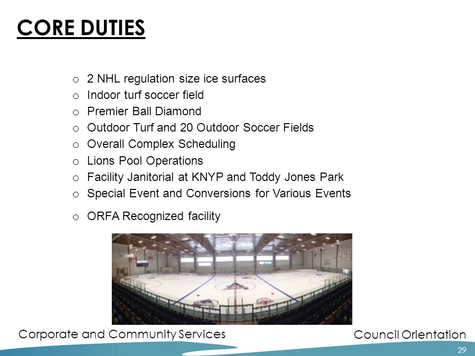 Council Orientation Corporate and Community Services 29 CORE DUTIES o 2 NHL regulation size ice surfaces o Indoor turf soccer field o Premier Ball Diamond o Outdoor Turf and 20 Outdoor Soccer Fields o Overall Complex Scheduling o Lions Pool Operations o Facility Janitorial at KNYP and Toddy Jones Park o Special Event and Conversions for Various Events o ORFA Recognized facility