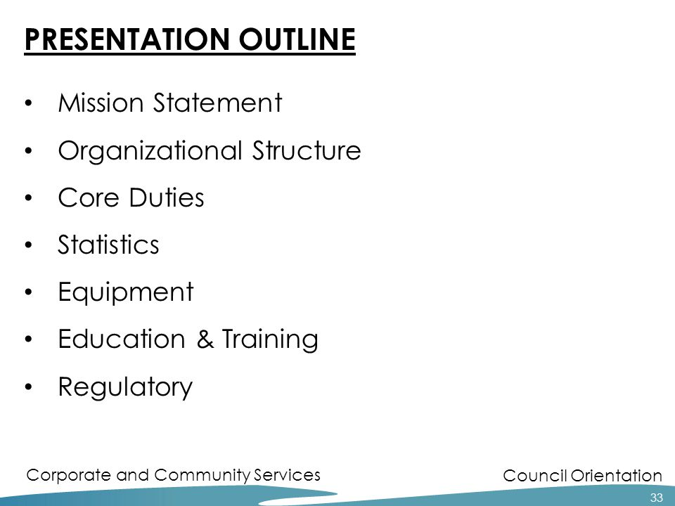 Council Orientation Corporate and Community Services PRESENTATION OUTLINE Mission Statement Organizational Structure Core Duties Statistics Equipment Education & Training Regulatory 33