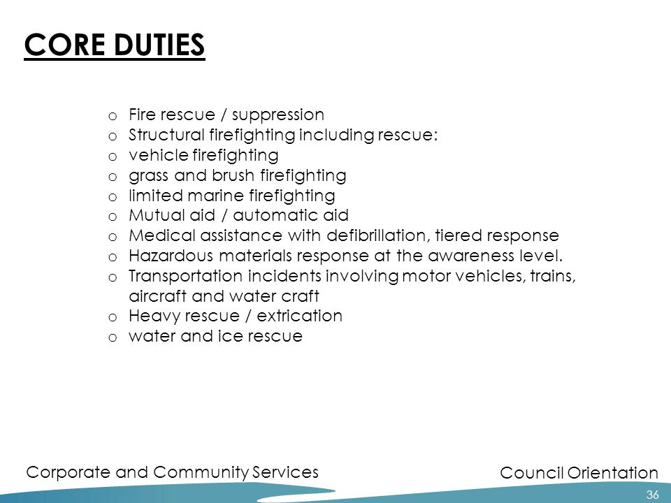 Council Orientation Corporate and Community Services 36 o Fire rescue / suppression o Structural firefighting including rescue: o vehicle firefighting