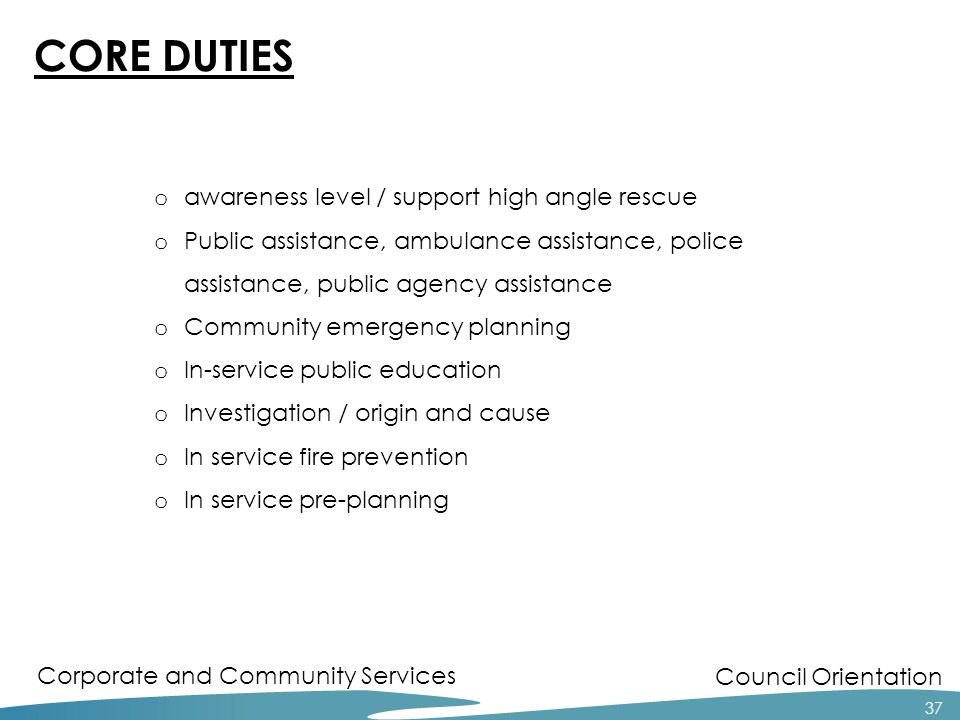 Council Orientation Corporate and Community Services 37 CORE DUTIES o awareness level / support high angle rescue o Public assistance, ambulance assis