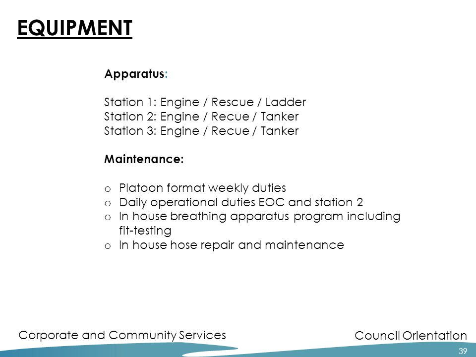 Council Orientation Corporate and Community Services 39 EQUIPMENT Apparatus: Station 1: Engine / Rescue / Ladder Station 2: Engine / Recue / Tanker St